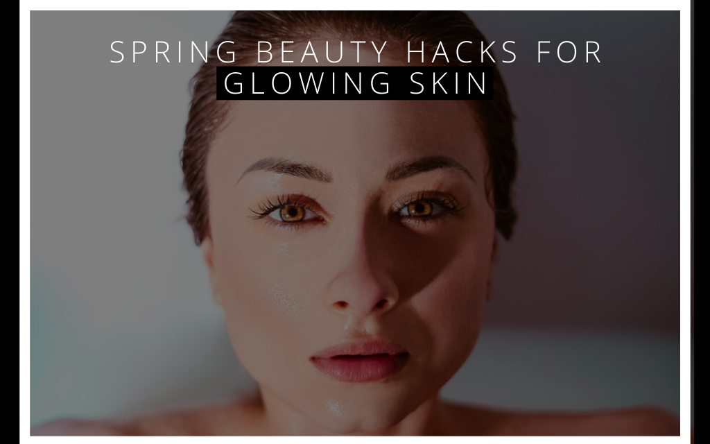 Spring Beauty Hacks for Glowing Skin